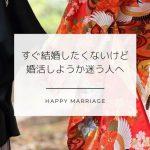 すぐに結婚したくはないけど、結婚相談所に入るべきか